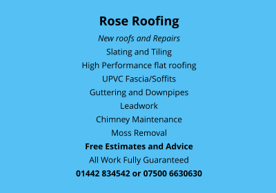 Rose Roofing New roofs and Repairs Slating and Tiling High Performance flat roofing UPVC Fascia/Soffits Guttering and Downpipes Leadwork Chimney Maintenance Moss Removal Free Estimates and Advice All Work Fully Guaranteed 01442 834542 or 07500 6630630